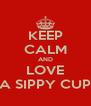 KEEP CALM AND LOVE A SIPPY CUP - Personalised Poster A4 size