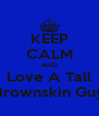 KEEP CALM AND Love A Tall Brownskin Guy - Personalised Poster A4 size