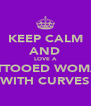 KEEP CALM AND LOVE A TATTOOED WOMAN WITH CURVES - Personalised Poster A4 size