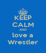KEEP CALM AND love a Wrestler - Personalised Poster A4 size