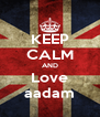 KEEP CALM AND Love aadam - Personalised Poster A4 size