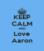 KEEP CALM AND Love Aaron - Personalised Poster A4 size