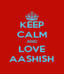KEEP CALM AND LOVE AASHISH - Personalised Poster A4 size
