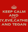 KEEP CALM AND LOVE ABBEY,EVE,CATHERINE JADE AND TEGAN xx LY - Personalised Poster A4 size
