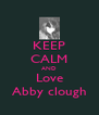KEEP CALM AND Love Abby clough - Personalised Poster A4 size