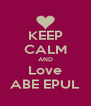 KEEP CALM AND Love ABE EPUL - Personalised Poster A4 size