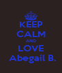 KEEP CALM AND LOVE  Abegail B. - Personalised Poster A4 size