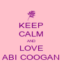 KEEP CALM AND LOVE ABI COOGAN - Personalised Poster A4 size