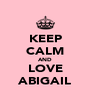 KEEP CALM AND LOVE ABIGAIL - Personalised Poster A4 size