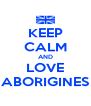 KEEP CALM AND LOVE ABORIGINES - Personalised Poster A4 size