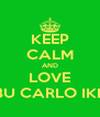 KEEP CALM AND LOVE ABU CARLO IKKY - Personalised Poster A4 size