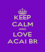 KEEP CALM AND LOVE ACAI BR - Personalised Poster A4 size