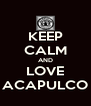 KEEP CALM AND LOVE ACAPULCO - Personalised Poster A4 size
