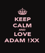 KEEP CALM AND LOVE ADAM !XX - Personalised Poster A4 size