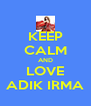 KEEP CALM AND LOVE ADIK IRMA - Personalised Poster A4 size