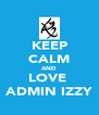 KEEP CALM AND LOVE  ADMIN IZZY - Personalised Poster A4 size