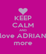 KEEP CALM AND love ADRIAN more - Personalised Poster A4 size