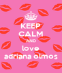 KEEP CALM AND love adriana olmos - Personalised Poster A4 size