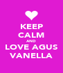 KEEP CALM AND LOVE AGUS VANELLA - Personalised Poster A4 size