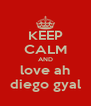 KEEP CALM AND love ah diego gyal - Personalised Poster A4 size