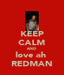 KEEP CALM AND love ah  REDMAN - Personalised Poster A4 size