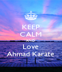 KEEP CALM AND Love Ahmad Karate - Personalised Poster A4 size
