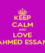 KEEP CALM AND LOVE AHMED ESSAM - Personalised Poster A4 size
