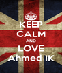 KEEP CALM AND LOVE Ahmed IK - Personalised Poster A4 size