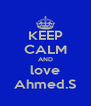 KEEP CALM AND love Ahmed.S - Personalised Poster A4 size