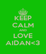 KEEP CALM AND LOVE AIDAN<3 - Personalised Poster A4 size