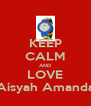 KEEP CALM AND LOVE Aisyah Amanda - Personalised Poster A4 size