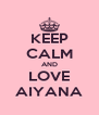 KEEP CALM AND LOVE AIYANA - Personalised Poster A4 size