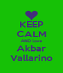 KEEP CALM AND love Akbar Vallarino - Personalised Poster A4 size