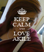 KEEP CALM AND LOVE AKILE - Personalised Poster A4 size
