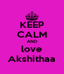 KEEP CALM AND love Akshithaa - Personalised Poster A4 size