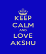 KEEP CALM AND LOVE AKSHU - Personalised Poster A4 size