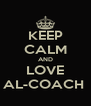 KEEP CALM AND LOVE AL-COACH  - Personalised Poster A4 size