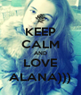 KEEP CALM AND LOVE ALANA))) - Personalised Poster A4 size