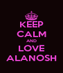 KEEP CALM AND LOVE ALANOSH - Personalised Poster A4 size