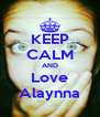 KEEP CALM AND Love Alaynna - Personalised Poster A4 size