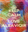 KEEP CALM AND LOVE ALBAVIQIR - Personalised Poster A4 size