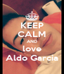 KEEP CALM AND love Aldo Garcia - Personalised Poster A4 size
