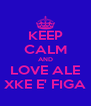 KEEP CALM AND LOVE ALE XKE E' FIGA - Personalised Poster A4 size