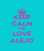 KEEP CALM AND LOVE ALEJO - Personalised Poster A4 size