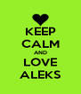 KEEP CALM AND LOVE ALEKS - Personalised Poster A4 size