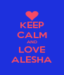 KEEP CALM AND LOVE ALESHA - Personalised Poster A4 size