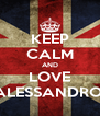 KEEP CALM AND LOVE ALESSANDRO  - Personalised Poster A4 size