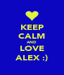 KEEP CALM AND LOVE ALEX :) - Personalised Poster A4 size