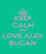 KEEP CALM AND LOVE ALEX BUCAN - Personalised Poster A4 size