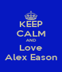 KEEP CALM AND Love Alex Eason - Personalised Poster A4 size